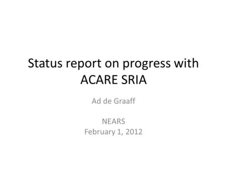 Status report on progress with ACARE SRIA Ad de Graaff NEARS February 1, 2012.