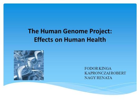The Human Genome Project: Effects on Human Health FODOR KINGA KAPRONCZAI ROBERT NAGY RENATA.