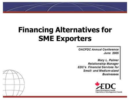 Financing Alternatives for SME Exporters OACFDC Annual Conference June 2005 Mary L. Palmer Relationship Manager EDCs Financial Services for Small- and.