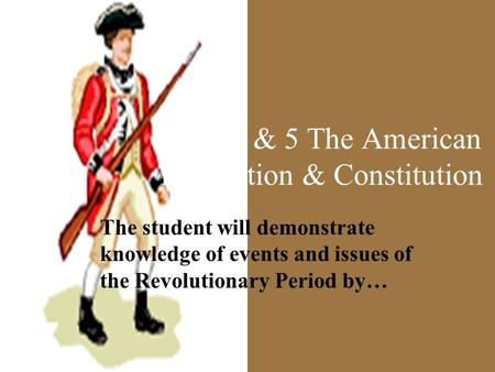 VUS 4 & 5 The American Revolution & Constitution The student will demonstrate knowledge of events and issues of the Revolutionary Period by…