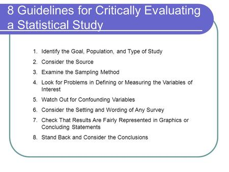 8 Guidelines for Critically Evaluating a Statistical Study 1.Identify the Goal, Population, and Type of Study 2.Consider the Source 3.Examine the Sampling.