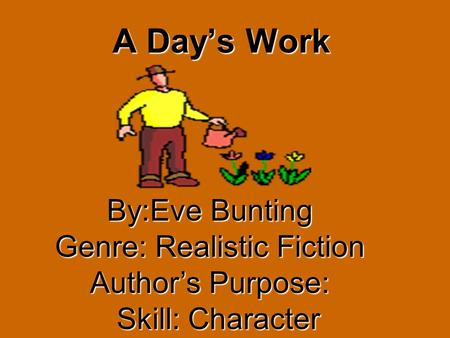 A Days Work By:Eve Bunting Genre: Realistic Fiction Authors Purpose: Skill: Character Skill: Character.