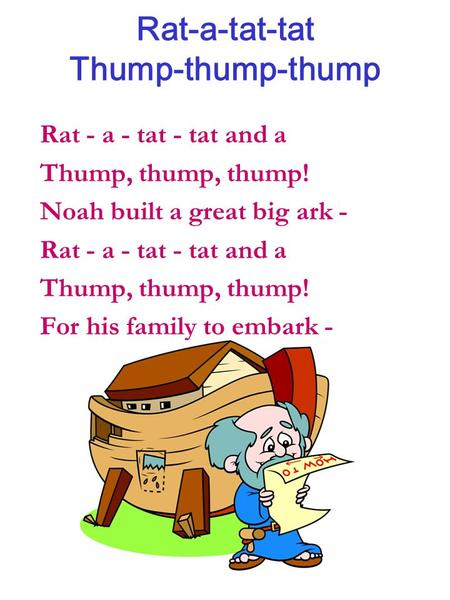 Rat-a-tat-tat Thump-thump-thump Rat - a - tat - tat and a Thump, thump, thump! Noah built a great big ark - Rat - a - tat - tat and a Thump, thump, thump!