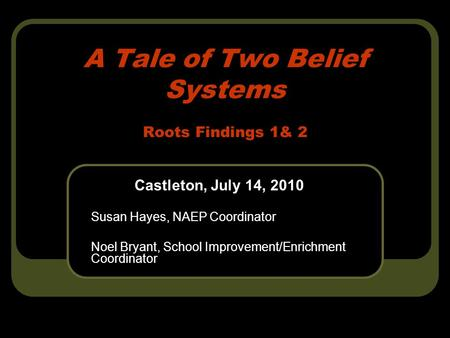 A Tale of Two Belief Systems Roots Findings 1& 2 Castleton, July 14, 2010 Susan Hayes, NAEP Coordinator Noel Bryant, School Improvement/Enrichment Coordinator.