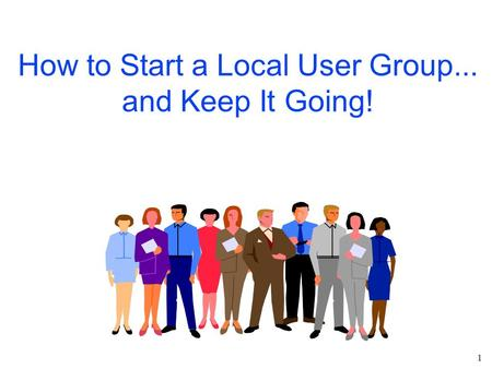 1 How to Start a Local User Group... and Keep It Going!