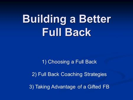 Building a Better Full Back 1) Choosing a Full Back 2) Full Back Coaching Strategies 3) Taking Advantage of a Gifted FB.