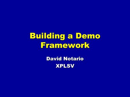 Building a Demo Framework David Notario XPLSV. Contents What is a demo framework? (5 minutes) Why do you need a demo framework? (5 minutes) Case study: