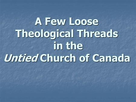 A Few Loose Theological Threads in the Untied Church of Canada.