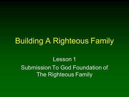 Building A Righteous Family Lesson 1 Submission To God Foundation of The Righteous Family.