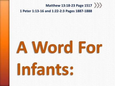 Matthew 13:18-23 Page 1517 1 Peter 1:13-16 and 1:22-2:3 Pages 1887-1888.