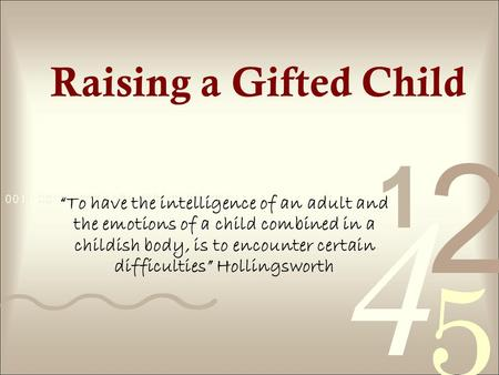 Raising a Gifted Child To have the intelligence of an adult and the emotions of a child combined in a childish body, is to encounter certain difficulties.