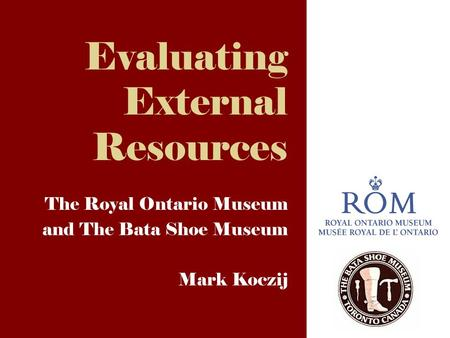 Evaluating External Resources The Royal Ontario Museum and The Bata Shoe Museum Mark Koczij.