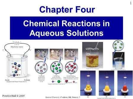 Hall © 2005 Prentice Hall © 2005 General Chemistry 4 th edition, Hill, Petrucci, McCreary, Perry Chapter Four 1 Chemical Reactions in Aqueous Solutions.
