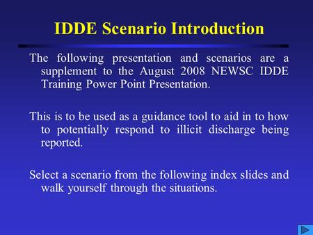 IDDE Scenario Introduction The following presentation and scenarios are a supplement to the August 2008 NEWSC IDDE Training Power Point Presentation.