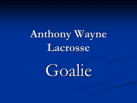 Anthony Wayne Lacrosse Goalie. Goalie One of the hardest positions on the field, the lacrosse goalkeeper is pretty much the quarterback of the game. With.