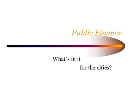 Public Finance Whats in it for the cities?. What is point of Government? Set and enforce rules of behavior Macroeconomic stabilization Deal with monopoly.