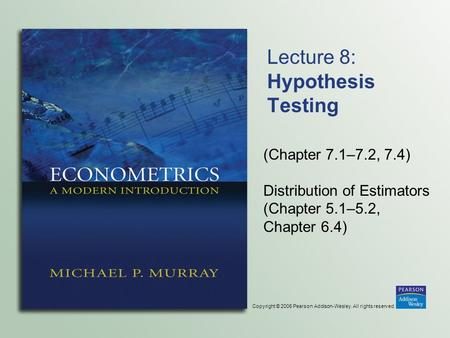 Copyright © 2006 Pearson Addison-Wesley. All rights reserved. Lecture 8: Hypothesis Testing (Chapter 7.1–7.2, 7.4) Distribution of Estimators (Chapter.