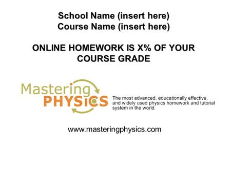 School Name (insert here) Course Name (insert here) ONLINE HOMEWORK IS X% OF YOUR COURSE GRADE www.masteringphysics.com.