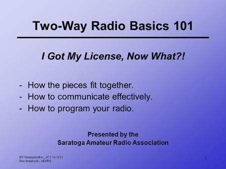 HT OrientationRev_4C 2/24/2011 Don Steinbach – AE6PM 1 Two-Way Radio Basics 101 I Got My License, Now What?! -How the pieces fit together. -How to communicate.