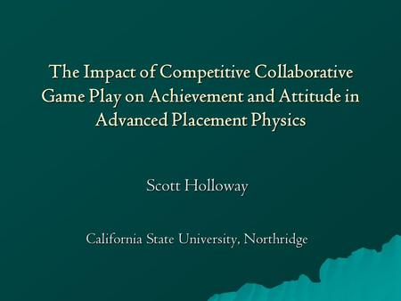 The Impact of Competitive Collaborative Game Play on Achievement and Attitude in Advanced Placement Physics Scott Holloway California State University,