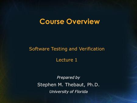Course Overview Prepared by Stephen M. Thebaut, Ph.D. University of Florida Software Testing and Verification Lecture 1.