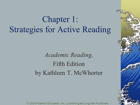 © 2004 Pearson Education, Inc., publishing as Longman Publishers Chapter 1: Strategies for Active Reading Academic Reading, Fifth Edition by Kathleen T.