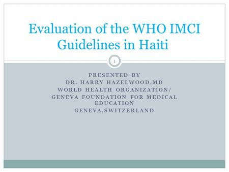 PRESENTED BY DR. HARRY HAZELWOOD,MD WORLD HEALTH ORGANIZATION/ GENEVA FOUNDATION FOR MEDICAL EDUCATION GENEVA,SWITZERLAND Evaluation of the WHO IMCI Guidelines.