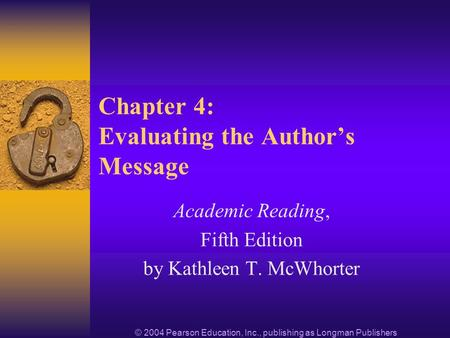 © 2004 Pearson Education, Inc., publishing as Longman Publishers Chapter 4: Evaluating the Authors Message Academic Reading, Fifth Edition by Kathleen.