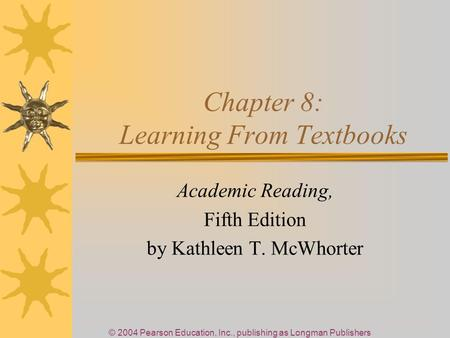© 2004 Pearson Education, Inc., publishing as Longman Publishers Chapter 8: Learning From Textbooks Academic Reading, Fifth Edition by Kathleen T. McWhorter.