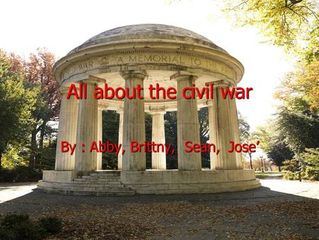 All about the civil war By : Abby, Brittny, Sean, Jose.