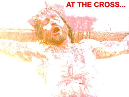 AT THE CROSS....
