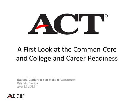 A First Look at the Common Core and College and Career Readiness National Conference on Student Assessment Orlando, Florida June 21, 2011.