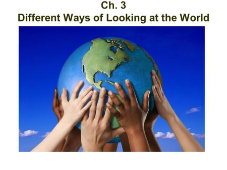 Different Ways at Looking at the World Ch. 3 Different Ways of Looking at the World.