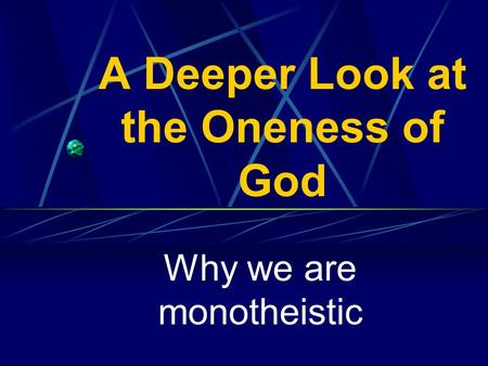A Deeper Look at the Oneness of God Why we are monotheistic.