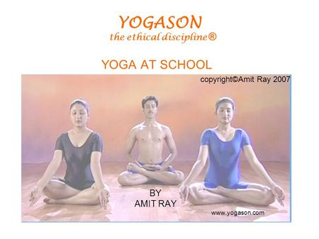 YOGA AT SCHOOL BY AMIT RAY www.yogason.com copyright©Amit Ray 2007 YOGASON the ethical discipline ®