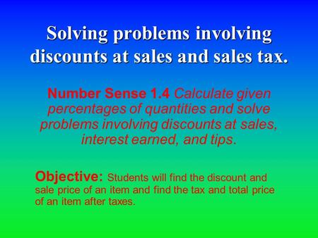 Solving problems involving discounts at sales and sales tax. Number Sense 1.4 Calculate given percentages of quantities and solve problems involving discounts.