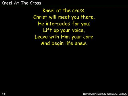Kneel At The Cross 1-6 Kneel at the cross, Christ will meet you there, He intercedes for you; Lift up your voice, Leave with Him your care And begin life.