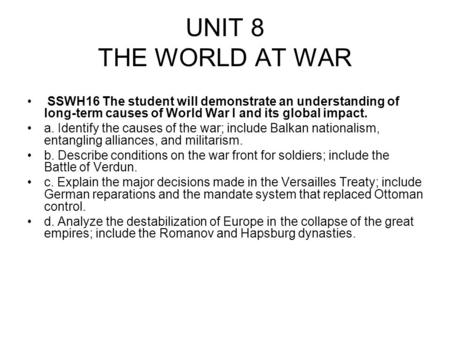 UNIT 8 THE WORLD AT WAR SSWH16 The student will demonstrate an understanding of long-term causes of World War I and its global impact. a. Identify the.