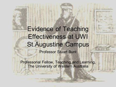 Evidence of Teaching Effectiveness at UWI St.Augustine Campus Professor Stuart Bunt Professorial Fellow, Teaching and Learning, The University of Western.