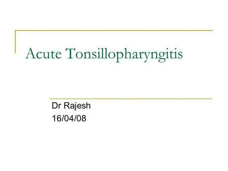 Acute Tonsillopharyngitis Dr Rajesh 16/04/08. Definitions tonsillitis: inflammation of pharyngeal tonsils tonsillopharyngitis: inflammation extending.