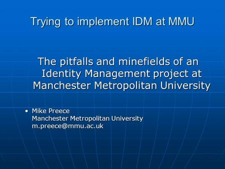Trying to implement IDM at MMU The pitfalls and minefields of an Identity Management project at Manchester Metropolitan University Mike Preece Manchester.