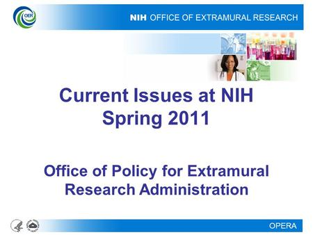 OPERA Current Issues at NIH Spring 2011 Office of Policy for Extramural Research Administration.