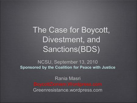 The Case for Boycott, Divestment, and Sanctions(BDS) NCSU, September 13, 2010 Sponsored by the Coalition for Peace with Justice Rania Masri BoycottZionism.Wordpress.com.