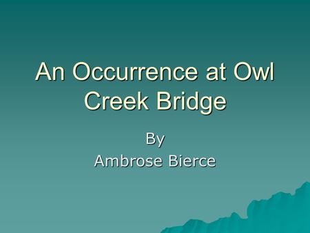 An Occurrence at Owl Creek Bridge By Ambrose Bierce.