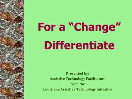 Presented by: Assistive Technology Facilitators from the Louisiana Assistive Technology Initiative For a Change Differentiate.