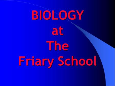 BIOLOGY at The Friary School. AS BIOLOGY IN YEAR 12 3 teaching groups 9 lessons per fortnight each group will be taught by two teachers groups taught.