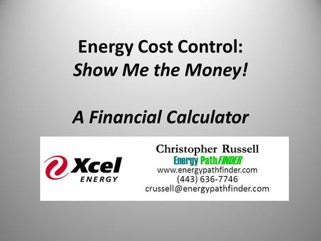 Energy Cost Control: Show Me the Money! A Financial Calculator Christopher Russell Energy PathFINDER  (443) 636-7746