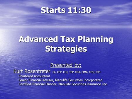 Starts 11:30 Advanced Tax Planning Strategies Presented by: Kurt Rosentreter CA, CFP, CLU, TEP, FMA, CIMA, FCSI, CIM Chartered Accountant Chartered Accountant.