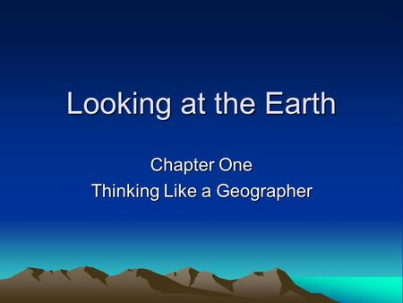 Looking at the Earth Chapter One Thinking Like a Geographer.