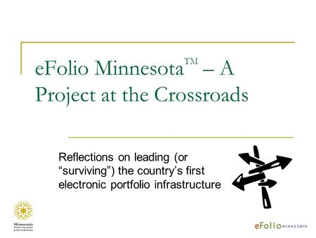 EFolio Minnesota TM – A Project at the Crossroads Reflections on leading (or surviving) the countrys first electronic portfolio infrastructure.